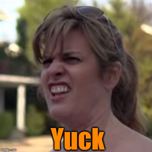 seriously? | Yuck | image tagged in seriously | made w/ Imgflip meme maker