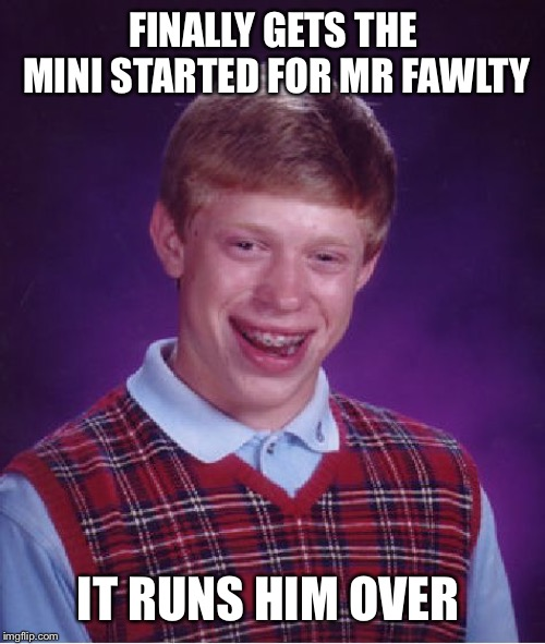 Bad Luck Brian Meme | FINALLY GETS THE MINI STARTED FOR MR FAWLTY IT RUNS HIM OVER | image tagged in memes,bad luck brian | made w/ Imgflip meme maker