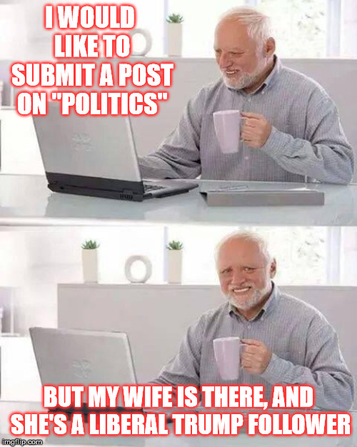 "Why I prefer to submit here | I WOULD LIKE TO SUBMIT A POST ON ""POLITICS"" BUT MY WIFE IS THERE, AND SHE'S A LIBERAL TRUMP FOLLOWER 