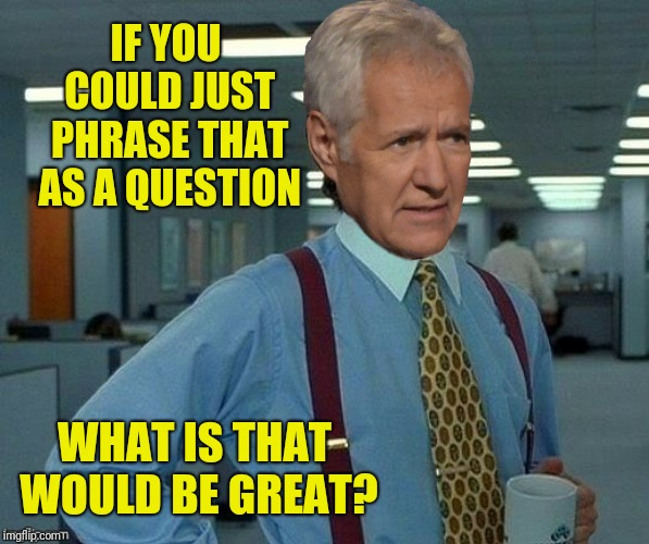 IF YOU COULD JUST PHRASE THAT AS A QUESTION WHAT IS THAT WOULD BE GREAT? | made w/ Imgflip meme maker