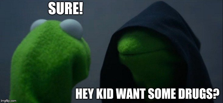 Evil Kermit Meme | SURE! HEY KID WANT SOME DRUGS? | image tagged in memes,evil kermit | made w/ Imgflip meme maker