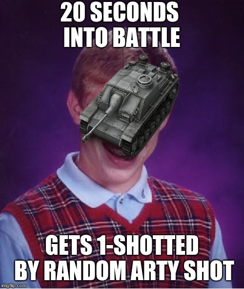 Bad luck Stug | 20 SECONDS INTO BATTLE GETS 1-SHOTTED BY RANDOM ARTY SHOT | image tagged in funny,memes,bad luck brian,world of tanks | made w/ Imgflip meme maker