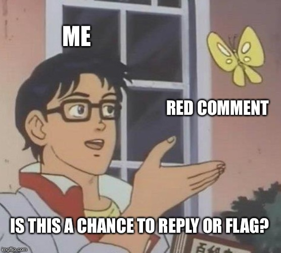 Is This A Pigeon Meme | ME RED COMMENT IS THIS A CHANCE TO REPLY OR FLAG? | image tagged in memes,is this a pigeon | made w/ Imgflip meme maker
