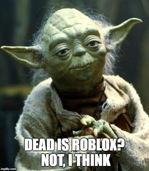 Star Wars Yoda | DEAD IS ROBLOX? NOT, I THINK | image tagged in memes,star wars yoda | made w/ Imgflip meme maker
