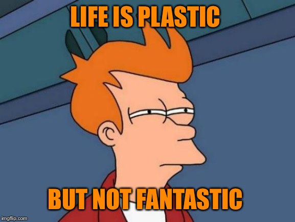 Futurama Fry Meme | LIFE IS PLASTIC BUT NOT FANTASTIC | image tagged in memes,futurama fry | made w/ Imgflip meme maker