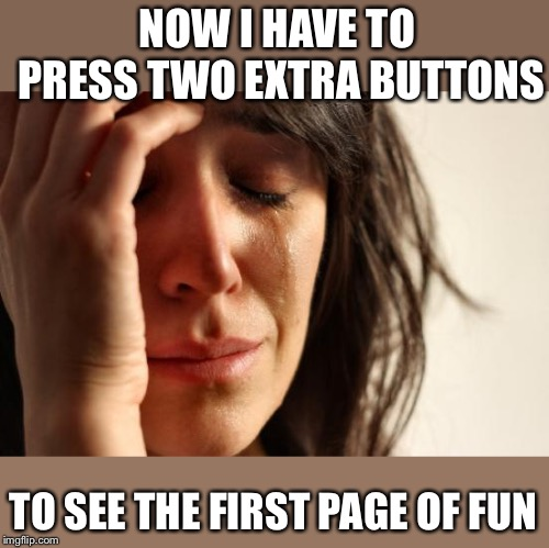 First World Problems Meme | NOW I HAVE TO PRESS TWO EXTRA BUTTONS TO SEE THE FIRST PAGE OF FUN | image tagged in memes,first world problems | made w/ Imgflip meme maker