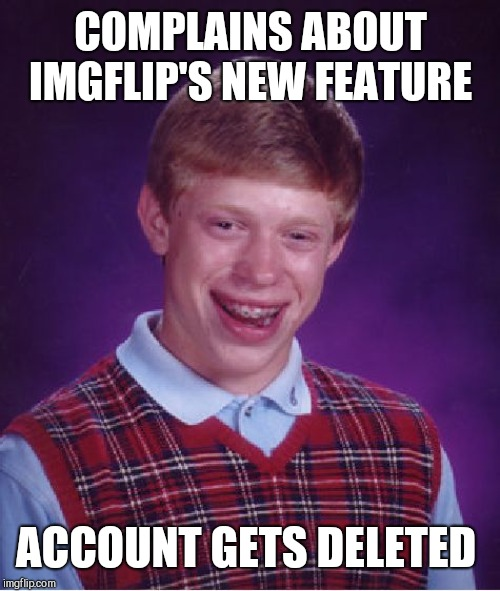 Bad Luck Brian Meme | COMPLAINS ABOUT IMGFLIP'S NEW FEATURE ACCOUNT GETS DELETED | image tagged in memes,bad luck brian | made w/ Imgflip meme maker