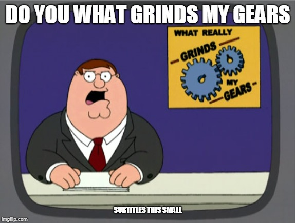 Peter Griffin News Meme |  DO YOU WHAT GRINDS MY GEARS; SUBTITLES THIS SMALL | image tagged in memes,peter griffin news | made w/ Imgflip meme maker