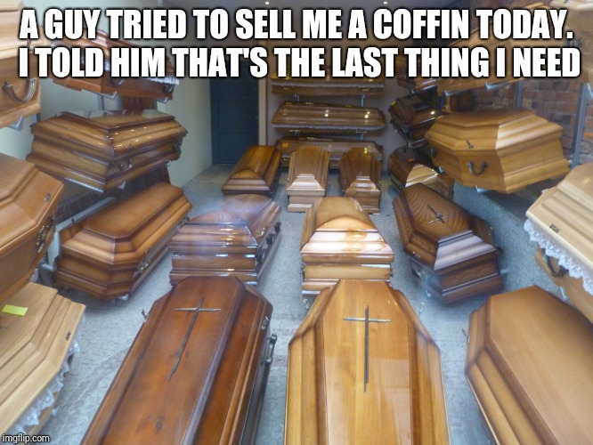 Coffins | A GUY TRIED TO SELL ME A COFFIN TODAY. I TOLD HIM THAT'S THE LAST THING I NEED | image tagged in coffins | made w/ Imgflip meme maker