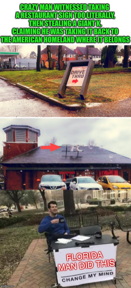 So this happened in the UK - Florida Man Week 3/3 to 3/10 A Claybourne and Triumph_9 Event | CRAZY MAN WITNESSED TAKING A RESTAURANT SIGN TOO LITERALLY, THEN STEALING A GIANT K, CLAIMING HE WAS TAKING IT BACK TO THE AMERICAN HOMELAND | image tagged in florida man week,florida man,kfc,crazy,uk,rampage | made w/ Imgflip meme maker