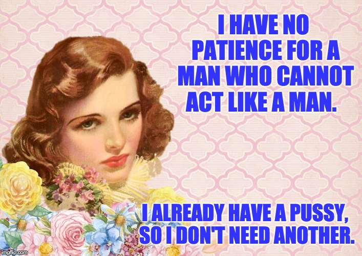 I HAVE NO PATIENCE FOR A MAN WHO CANNOT ACT LIKE A MAN. I ALREADY HAVE A PUSSY, SO I DON'T NEED ANOTHER. | image tagged in irritated retro woman | made w/ Imgflip meme maker