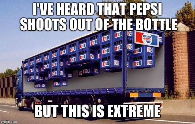 I'VE HEARD THAT PEPSI SHOOTS OUT OF THE BOTTLE BUT THIS IS EXTREME | image tagged in pass the pepsi | made w/ Imgflip meme maker