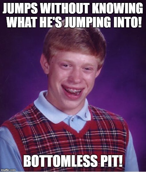 Bad Luck Brian Meme | JUMPS WITHOUT KNOWING WHAT HE'S JUMPING INTO! BOTTOMLESS PIT! | image tagged in memes,bad luck brian | made w/ Imgflip meme maker