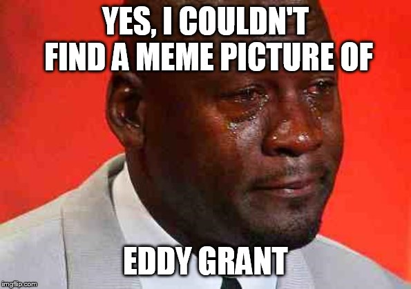 crying michael jordan | YES, I COULDN'T FIND A MEME PICTURE OF EDDY GRANT | image tagged in crying michael jordan | made w/ Imgflip meme maker