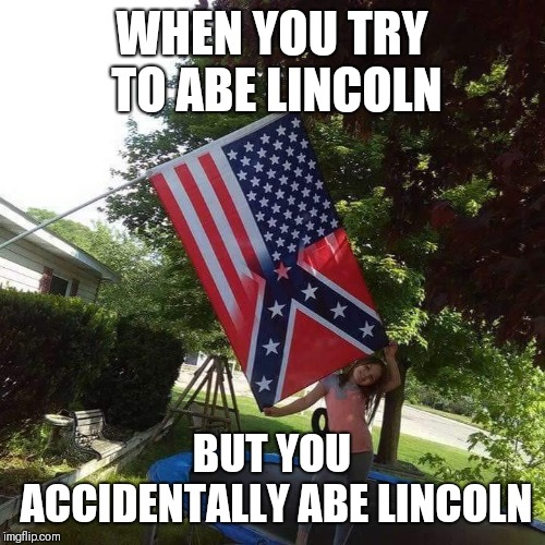 Abe Lincoln |  WHEN YOU TRY TO ABE LINCOLN; BUT YOU ACCIDENTALLY ABE LINCOLN | image tagged in lincoln,tyranny | made w/ Imgflip meme maker