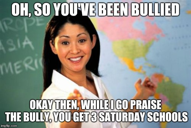 Unhelpful High School Teacher Meme | OH, SO YOU'VE BEEN BULLIED OKAY THEN, WHILE I GO PRAISE THE BULLY, YOU GET 3 SATURDAY SCHOOLS | image tagged in memes,unhelpful high school teacher | made w/ Imgflip meme maker