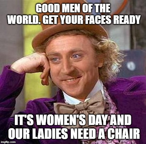 Creepy Womanscending Wonka | GOOD MEN OF THE WORLD. GET YOUR FACES READY IT'S WOMEN'S DAY AND OUR LADIES NEED A CHAIR | image tagged in memes,creepy condescending wonka,womens rights,international women's day,queen,love | made w/ Imgflip meme maker