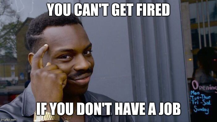 Roll Safe Think About It Meme | YOU CAN'T GET FIRED IF YOU DON'T HAVE A JOB | image tagged in memes,roll safe think about it | made w/ Imgflip meme maker