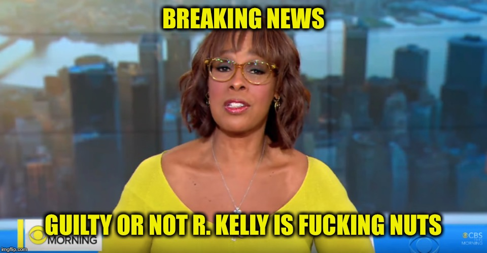 BREAKING NEWS GUILTY OR NOT R. KELLY IS F**KING NUTS | image tagged in gayle king breaking news,r kelly,memes,funny,breaking news,this just in | made w/ Imgflip meme maker