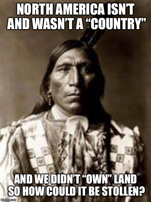 "native american | NORTH AMERICA ISN'T AND WASN'T A ""COUNTRY"" AND WE DIDN'T ""OWN"" LAND SO HOW COULD IT BE STOLLEN? 