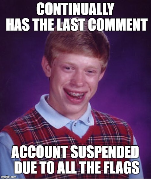 Bad Luck Brian Meme | CONTINUALLY HAS THE LAST COMMENT ACCOUNT SUSPENDED DUE TO ALL THE FLAGS | image tagged in memes,bad luck brian | made w/ Imgflip meme maker