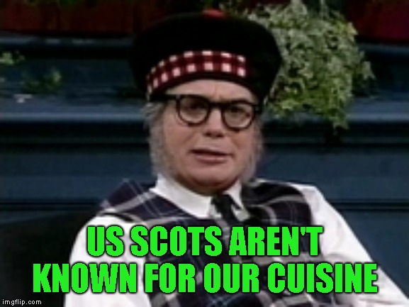 If its not Scottish | US SCOTS AREN'T KNOWN FOR OUR CUISINE | image tagged in if its not scottish | made w/ Imgflip meme maker