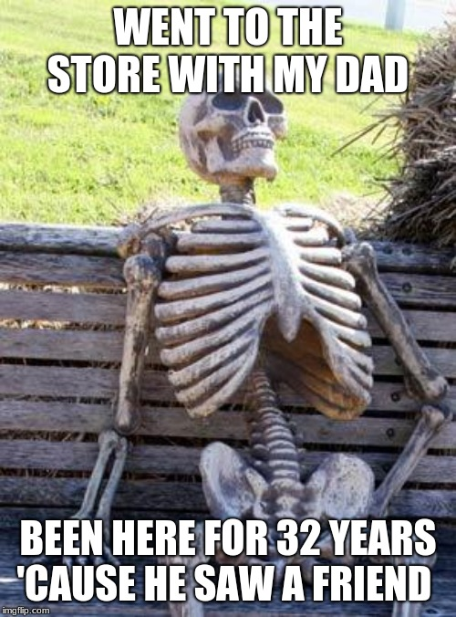 Waiting Skeleton | WENT TO THE STORE WITH MY DAD BEEN HERE FOR 32 YEARS 'CAUSE HE SAW A FRIEND | image tagged in memes,waiting skeleton | made w/ Imgflip meme maker