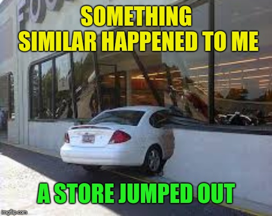 SOMETHING SIMILAR HAPPENED TO ME A STORE JUMPED OUT | made w/ Imgflip meme maker