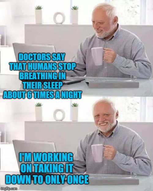 Sleep Apnea. The Final Favor. | DOCTORS SAY THAT HUMANS STOP BREATHING IN THEIR SLEEP ABOUT 6 TIMES A NIGHT I'M WORKING ON TAKING IT DOWN TO ONLY ONCE | image tagged in memes,hide the pain harold | made w/ Imgflip meme maker