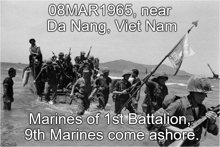 Not the beginning of the war there, not even the beginning of the American part of it, but doubtless a new chapter.  |  08MAR1965, near Da Nang, Viet Nam; Marines of 1st Battalion, 9th Marines come ashore. | image tagged in marines,marine corps,1/9,oo-rah,good start,douglie | made w/ Imgflip meme maker