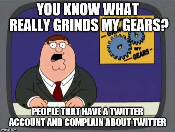 Peter Griffin News | YOU KNOW WHAT REALLY GRINDS MY GEARS? PEOPLE THAT HAVE A TWITTER ACCOUNT AND COMPLAIN ABOUT TWITTER | image tagged in memes,peter griffin news | made w/ Imgflip meme maker