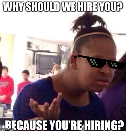 Because your hiring? | WHY SHOULD WE HIRE YOU? BECAUSE YOU'RE HIRING? | image tagged in memes,black girl wat | made w/ Imgflip meme maker
