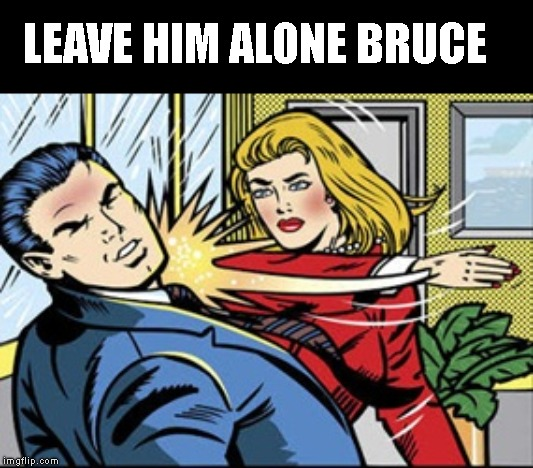 LEAVE HIM ALONE BRUCE | made w/ Imgflip meme maker