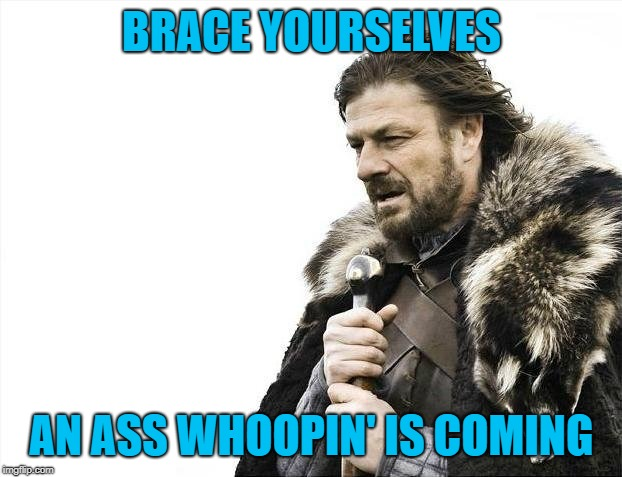 Brace Yourselves X is Coming Meme | BRACE YOURSELVES AN ASS WHOOPIN' IS COMING | image tagged in memes,brace yourselves x is coming | made w/ Imgflip meme maker