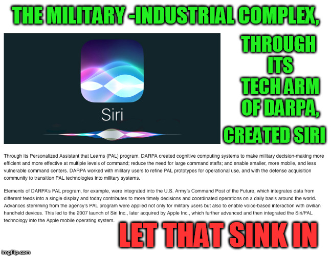 The Deep State and CIA wanted voice recognition tech YEARS ago | THE MILITARY -INDUSTRIAL COMPLEX, LET THAT SINK IN THROUGH ITS TECH ARM OF DARPA, CREATED SIRI | image tagged in siri,military industrial complex,deep state,police state,voice | made w/ Imgflip meme maker