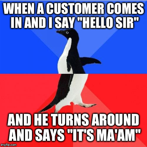 "Socially Awkward Awesome Penguin |  WHEN A CUSTOMER COMES IN AND I SAY ""HELLO SIR""; AND HE TURNS AROUND AND SAYS ""IT'S MA'AM"" 