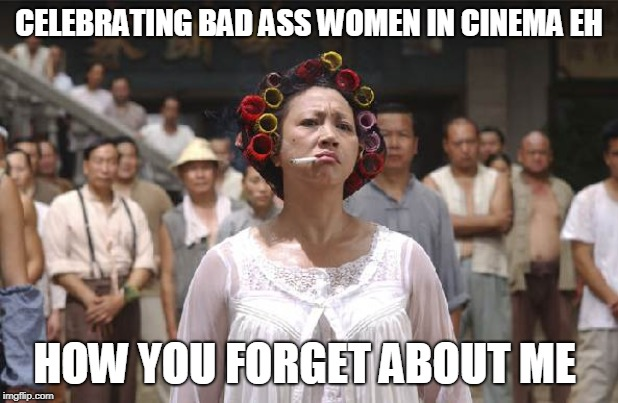 CELEBRATING BAD ASS WOMEN IN CINEMA EH HOW YOU FORGET ABOUT ME | image tagged in wise kung fu master | made w/ Imgflip meme maker