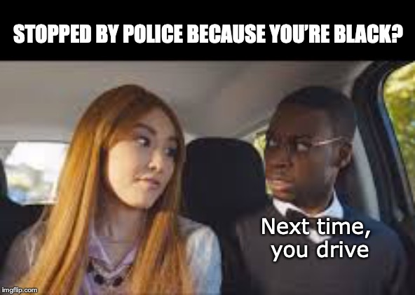 DWB - Driving While Black | Next time, you drive STOPPED BY POLICE BECAUSE YOU'RE BLACK? | image tagged in black people,driving,police,race | made w/ Imgflip meme maker
