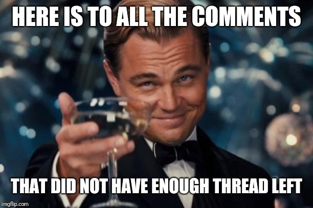 End of the Thread Week | March 7-13 | A BeyondTheComments Event | HERE IS TO ALL THE COMMENTS THAT DID NOT HAVE ENOUGH THREAD LEFT | image tagged in memes,leonardo dicaprio cheers,endofthread,beyondthecomments,palringo,btc | made w/ Imgflip meme maker