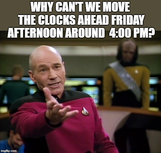 spring forward | WHY CAN'T WE MOVE THE CLOCKS AHEAD FRIDAY AFTERNOON AROUND  4:00 PM? | image tagged in captain picard wtf,daylight savings time | made w/ Imgflip meme maker
