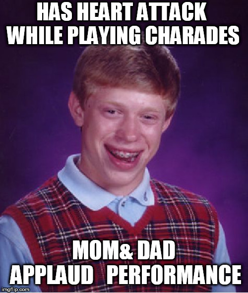 Bad Luck Brian Meme | HAS HEART ATTACK WHILE PLAYING CHARADES MOM& DAD APPLAUD   PERFORMANCE | image tagged in memes,bad luck brian | made w/ Imgflip meme maker