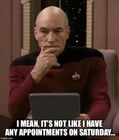 picard thinking | I MEAN, IT'S NOT LIKE I HAVE ANY APPOINTMENTS ON SATURDAY... | image tagged in picard thinking | made w/ Imgflip meme maker