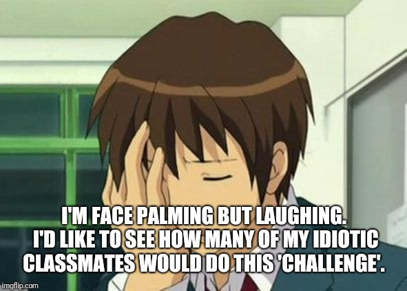 Kyon Face Palm Meme | I'M FACE PALMING BUT LAUGHING. I'D LIKE TO SEE HOW MANY OF MY IDIOTIC CLASSMATES WOULD DO THIS 'CHALLENGE'. | image tagged in memes,kyon face palm | made w/ Imgflip meme maker