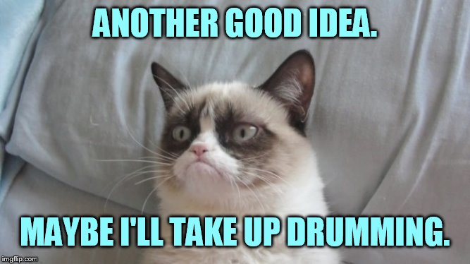 ANOTHER GOOD IDEA. MAYBE I'LL TAKE UP DRUMMING. | made w/ Imgflip meme maker