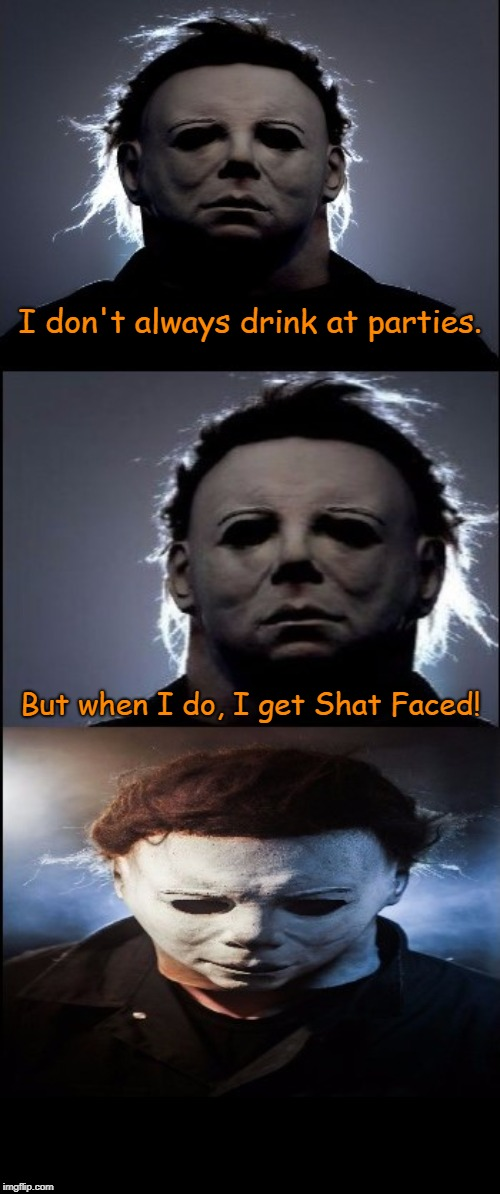 Only a few will get this | I don't always drink at parties. But when I do, I get Shat Faced! | image tagged in bad joke michael myers,halloween,william shatner,memes | made w/ Imgflip meme maker