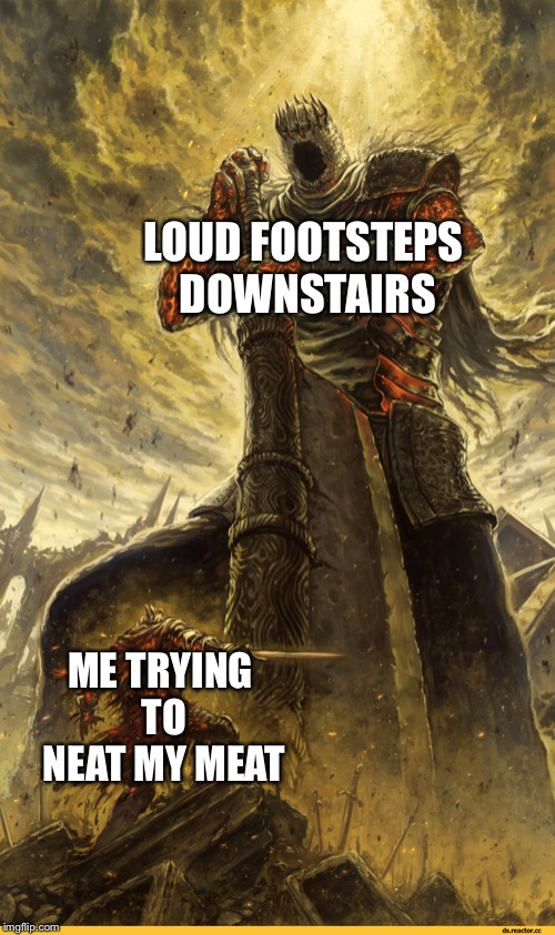 Fantasy Painting | LOUD FOOTSTEPS DOWNSTAIRS ME TRYING TO NEAT MY MEAT | image tagged in fantasy painting | made w/ Imgflip meme maker