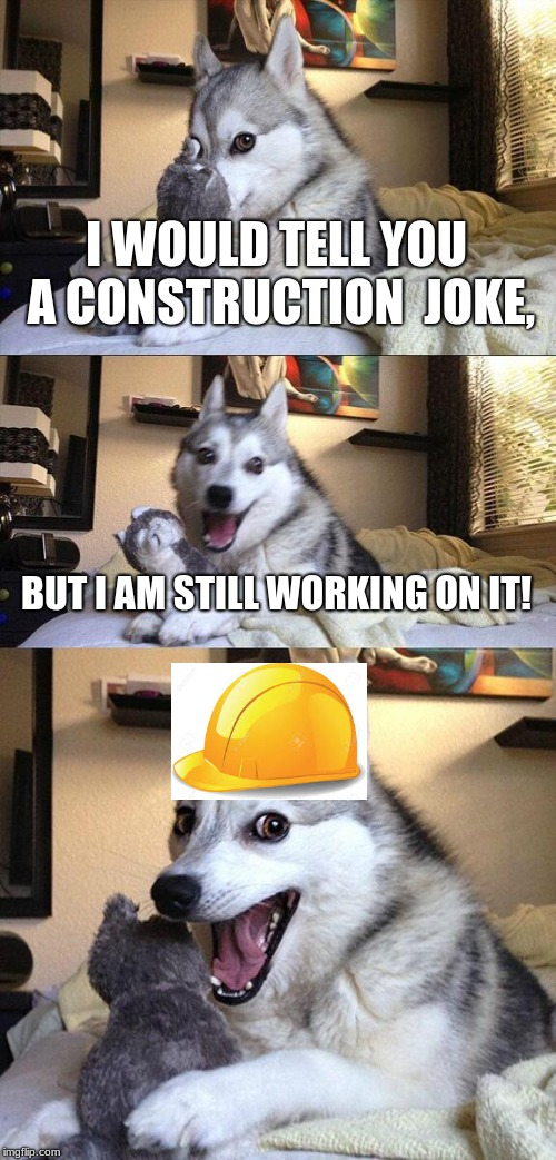 Bad Pun Dog Meme | I WOULD TELL YOU A CONSTRUCTION  JOKE, BUT I AM STILL WORKING ON IT! | image tagged in memes,bad pun dog | made w/ Imgflip meme maker