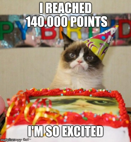 Grumpy Cat Birthday | I REACHED 140.000 POINTS I'M SO EXCITED | image tagged in memes,grumpy cat birthday,grumpy cat | made w/ Imgflip meme maker