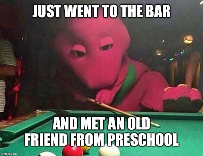 Preschool bar | JUST WENT TO THE BAR AND MET AN OLD FRIEND FROM PRESCHOOL | image tagged in barney,memes | made w/ Imgflip meme maker