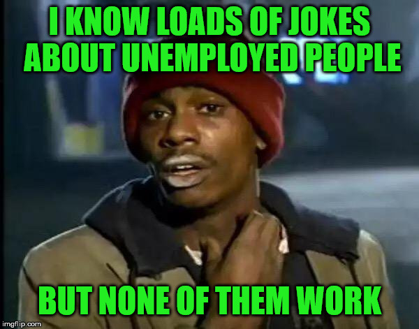 Unemployed jokes | I KNOW LOADS OF JOKES ABOUT UNEMPLOYED PEOPLE BUT NONE OF THEM WORK | image tagged in memes,y'all got any more of that,unemployed,work,jokes | made w/ Imgflip meme maker